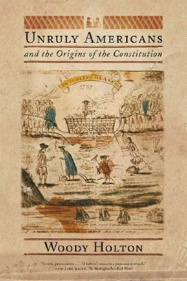 Unruly Americans and the Origins of the Constitution By Holton, Woody